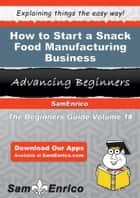 How to Start a Snack Food Manufacturing Business - How to Start a Snack Food Manufacturing Business ebook by Sandy Staley