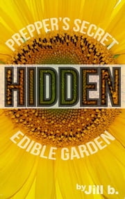 Hidden: Prepper's Secret Edible Garden - SHTF, #3 ebook by Jill b.