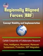 Regionally Aligned Forces (RAF): Concept Viability and Implementation - Carlisle Compendia of Collaborative Research - Fires, Intelligence, Movement, Maneuver, Sustainment, Protection, SOF Integration ebook by Progressive Management