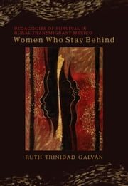 Women Who Stay Behind - Pedagogies of Survival in Rural Transmigrant Mexico ebook by Ruth Trinidad Galván