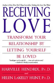 Receiving Love - Transform Your Relationship by Letting Yourself Be Loved ebook by Ph.D. Harville Hendrix, Ph.D.,Ph.D. Helen LaKelly Hunt, Ph.D.