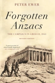 Forgotten Anzacs - The Campaign in Greece, 1941 ebook by Peter Ewer
