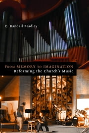 From Memory to Imagination - Reforming the Church's Music ebook by C. Randall Bradley