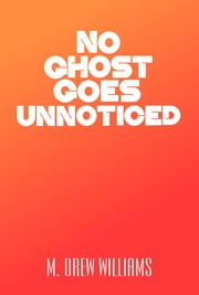 No Ghost Goes Unnoticed ebook by M. Drew Williams