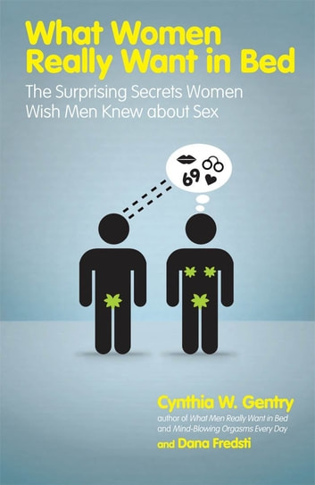 What Women Really Want in Bed: The Surprising Secrets Women Wish Men Knew About Sex - The Surprising Secrets Women Wish Men Knew About Sex ebook by Cynthia W Gentry,Dana Fredsti