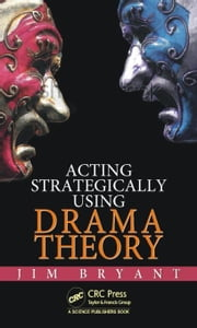 Acting Strategically Using Drama Theory ebook by Bryant, James William