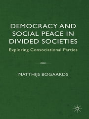 Democracy and Social Peace in Divided Societies - Exploring Consociational Parties ebook by Professor Matthijs Bogaards