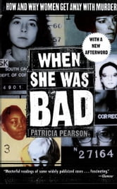 When She Was Bad - How And Why Women Get Away With Murder ebook by Patricia Pearson