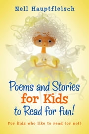 Poems and Stories for Kids to Read for Fun! - For Kids Who like to Read (or Not) ebook by Nell Hauptfleisch