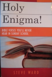 Holy Enigma! Bible Verses You'll Never Hear in Sunday School ebook by Steve Ward
