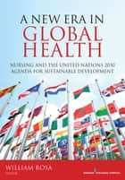 A New Era in Global Health - Nursing and the United Nations 2030 Agenda for Sustainable Development ebook by William Rosa, MS, RN,...