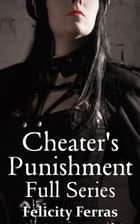 Cheater's Punishment: Full Series ebook by Felicity Ferras