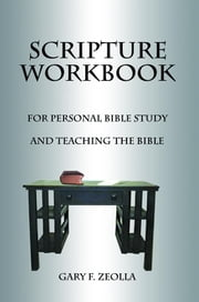 Scripture Workbook: For Personal Bible Study and Teaching the Bible ebook by Zeolla, Gary F.
