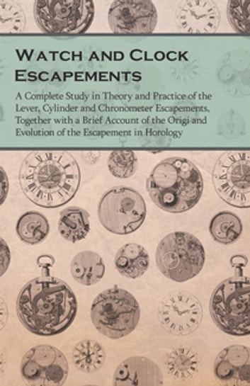 Watch and Clock Escapements - A Complete Study in Theory and Practice of the Lever, Cylinder and Chronometer Escapements, Together with a Brief Account of the Origi and Evolution of the Escapement in Horology ebook by Anon.