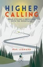 Higher Calling - Road Cycling's Obsession with the Mountains eBook by Max Leonard