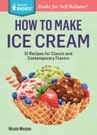 How to Make Ice Cream - 51 Recipes for Classic and Contemporary Flavors. A Storey BASICS® Title ebook by Nicole Weston