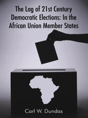 The Lag of 21st Century Democratic Elections: In the African Union Member States ebook by Carl W. Dundas