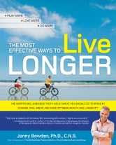 The Most Effective Ways to Live Longer - The Surprising, Unbiased Truth About What You Should Do to Prevent Disease, Feel Great, and Have Opt ebook by Jonny Bowden, Ph.D., C.N.S.