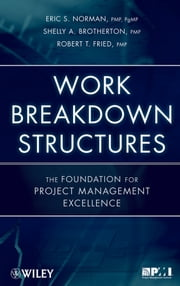 Work Breakdown Structures - The Foundation for Project Management Excellence ebook by Eric S. Norman,Shelly A. Brotherton,Robert T. Fried