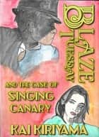 Blaze Tuesday and the Case of the Singing Canary ebook by Kai Kiriyama