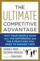 The Ultimate Competitive Advantage - Why Your People Make All the Difference and the 6 Practices You Need to Engage Them ebook by