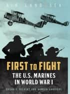 First to Fight - The U.S. Marines in World War I ebook by Oscar E. Gilbert, Romain Cansiere