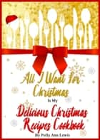 All I Want For Christmas Is My Delicious Christmas Recipes Cookbook ebook by Polly Ann Lewis