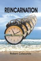 Reincarnation: A Passage Through Time ebook by Robert Colacurcio