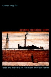 Around Quitting Time - Work and Middle-Class Fantasy in American Fiction ebook by Robert Seguin,Donald E. Pease