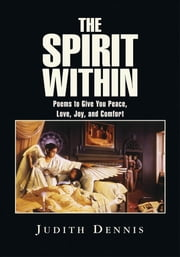 The Spirit Within - Poems to Give You Peace, Love, Joy, and Comfort ebook by Judith Dennis