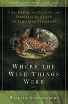 Where the Wild Things Were - Life, Death, and Ecological Wreckage in a Land of Vanishing Predators ebook by William Stolzenburg