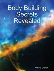 Body Building Secrets Revealed ebook by Anthony Ekanem