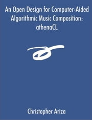 An Open Design for Computer-Aided Algorithmic Music Composition: athenaCL ebook by Ariza, Christopher