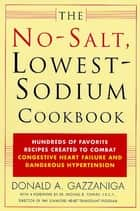 The No-Salt, Lowest-Sodium Cookbook - Hundreds of Favorite Recipes Created to Combat Congestive Heart Failure and Dangerous Hypertension ebook by Donald A. Gazzaniga, Michael B. Fowler