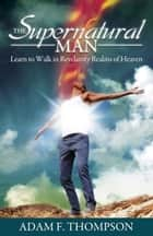 The Supernatural Man - Learn to Walk in Revelatory Realms of Heaven ebook by Adam Thompson