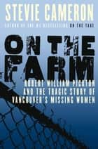 On the Farm - Robert William Pickton and the Tragic Story of Vancouver's Missing Women ebook by Stevie Cameron