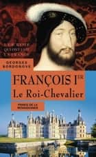 François Ier. Le Roi-Chevalier ebook by Georges Bordonove