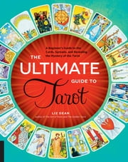 The Ultimate Guide to Tarot - A Beginner's Guide to the Cards, Spreads, and Revealing the Mystery of the Tarot ebook by Liz Dean