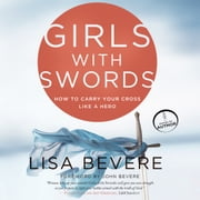 Girls with Swords - How to Carry Your Cross Like a Hero audiobook by Lisa Bevere