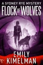 Flock of Wolves - A Sydney Rye Mystery, #10 ebook by Emily Kimelman