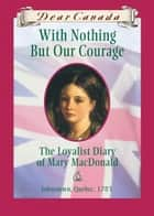 Dear Canada: With Nothing But Our Courage - The Loyalist Diary of Mary MacDonald, Johnstown, Quebec, 1783 ebook by Karleen Bradford