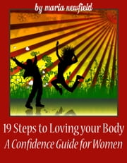 19 Steps to Loving Your Body: A Confidence Guide for Women ebook by Maria Newfield