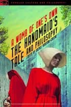 The Handmaid's Tale and Philosophy - A Womb of One's Own ebook by Rachel Robison-Greene