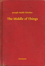The Middle of Things ebook by Joseph Smith Fletcher