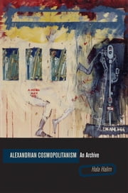 Alexandrian Cosmopolitanism: An Archive ebook by Hala Halim