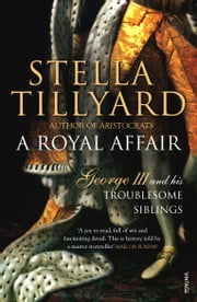 A Royal Affair - George III and his Troublesome Siblings ebook by Stella Tillyard