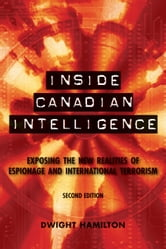 Inside Canadian Intelligence - Exposing the New Realities of Espionage and International Terrorism, 2nd Edition ebook by Dwight Hamilton