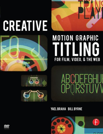 Creative Motion Graphic Titling - Titling with Motion Graphics for Film, Video, and the Web ebook by Bill Byrne,Yael Braha