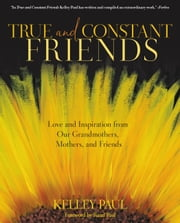 True and Constant Friends - Love and Inspiration from Our Grandmothers, Mothers, and Friends ebook by Kelley Paul,Rand Paul