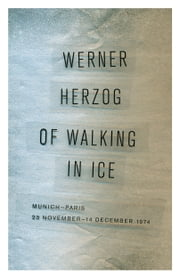 Of Walking in Ice - Munich-Paris, 23 November–14 December 1974 ebook by Werner Herzog,Martje Herzog,Alan Greenberg